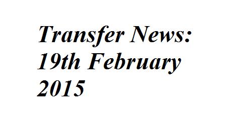 Transfer News: 19th February 2015