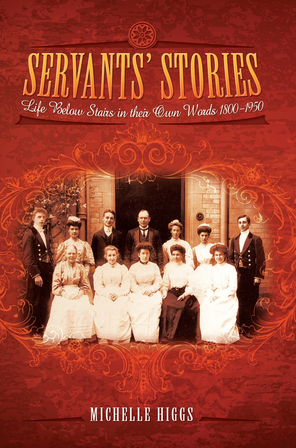 Servants' Stories: Life Below Stairs in their Own Words 1800-1950 by Michelle Higgs