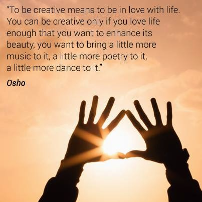 To be creative means to be in love with life. You can be creative only if you love life enough that you want to enhance its beauty, you want to bring a little more music to it, a little more poetry to it, a little more dance to it.