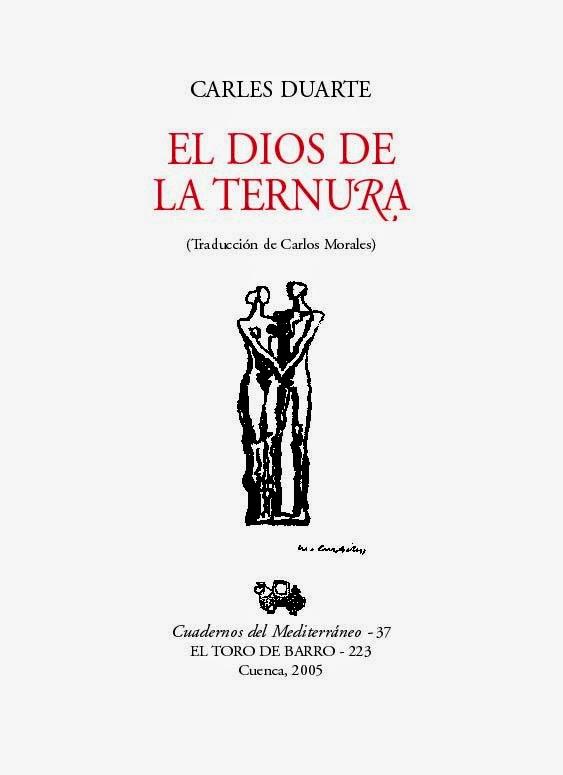 """Carles Duarte """"El dios de la ternura"""" Col. Cuadernos del Mediterráneo. Ed. El Toro de Barro, Tarancón de Cuenca 2005. edicioneseltorodebarro@yahoo.es"""