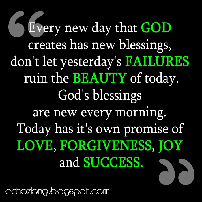 Today has its own promise of love, forgiveness, joy and success.