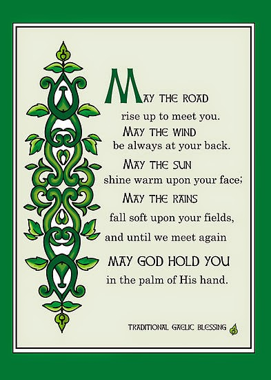 May the road rise to meet you. May the wind be always at your back. May the sun shine warm upon your face. May the rains fall soft upon your fields, and until we meet again. May Gold hold you in the palm of His hand.