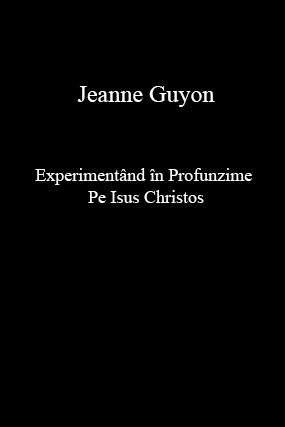 Jeanne Guyon-Experimentând în Profunzime Pe Isus Christos-