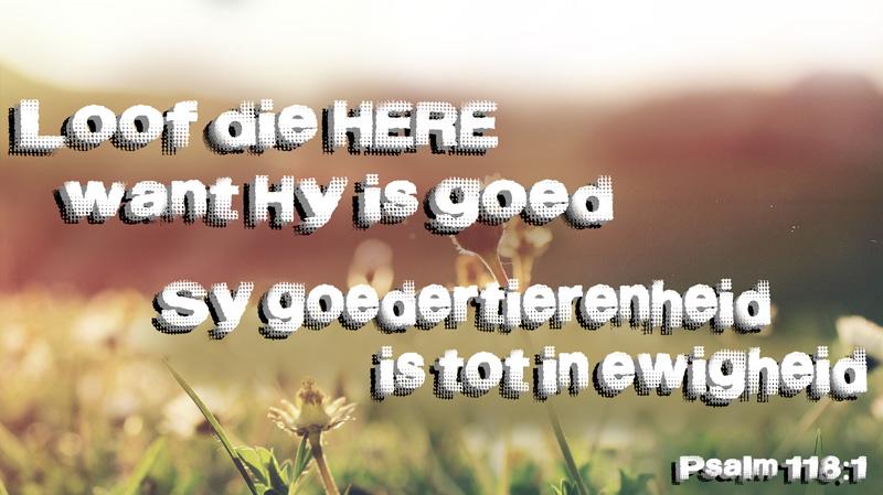 Loof die Here, want Hy is goed, want Sy goedertierenheid is tot in ewigheid! Psalm 118:1 Afrikaans Bybelvers