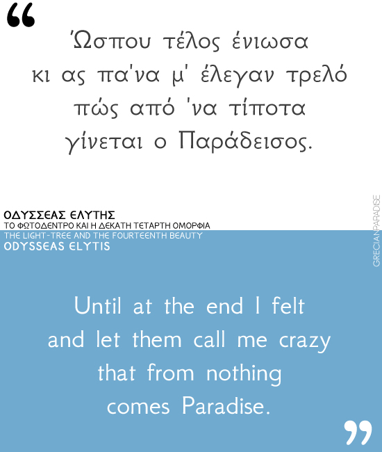 Until at the end I felt and let them call me crazy that from nothing comes Paradise. Odysseas Elytis