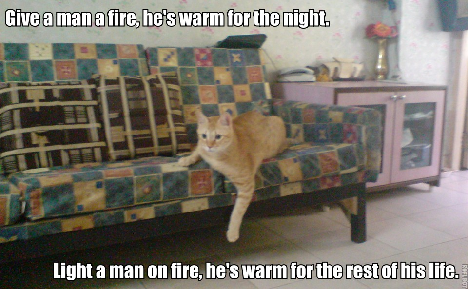 Give a man a fire, he's warm for the night. Light a man on fire, he's warm for the rest of his life.