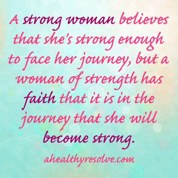 A strong woman believes that she is strong enough to face her journey, but a woman of strength has faith that it is in the journey that she will become strong.