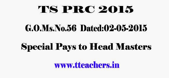 PRC Allowances of Primary Schools/PS Headmasters,Upper Primary Schools/UPS Headmasters, Language Pandits Gr.II/ S.G.B.T. Teachers (for Handling High School    Classes),Headmasters in Single Teacher Schools G.O.Ms.No.56   Dated:02-05-2015 orders issued by TS Govt