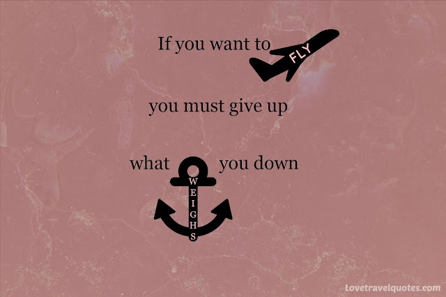 If you want to fly you must give up what weighs you down