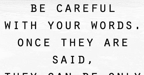be careful with your words  once they are said  they can only be forgiven  not forgotten
