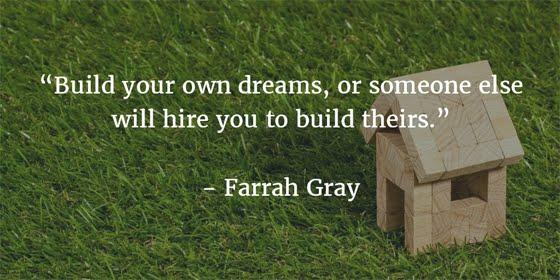 Bangun mimpimu sendiri, atau orang lain akan membayarmu untuk membangun mimpi mereka