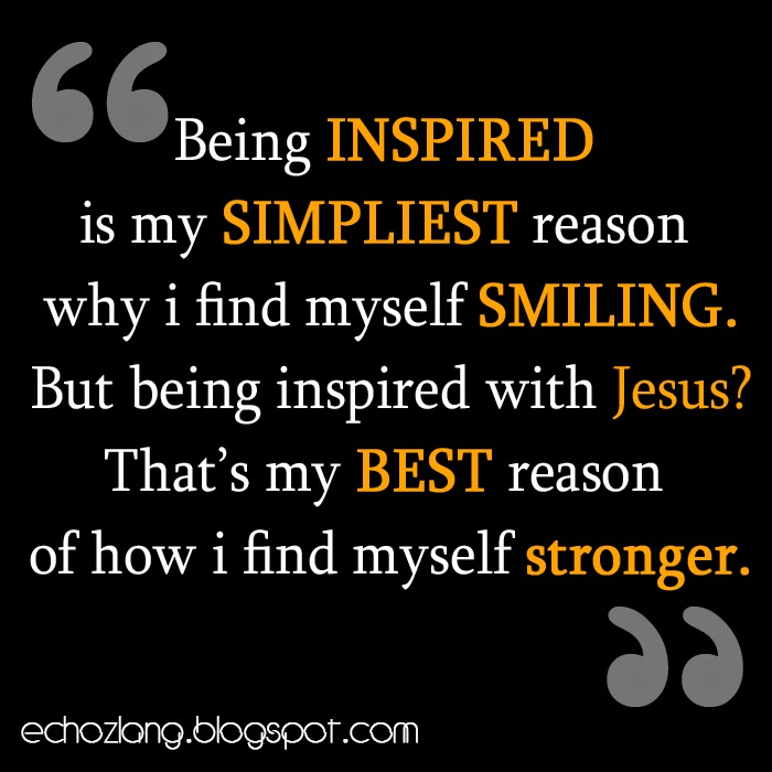 Being inspired is my simplest reason why i find myself smiling.