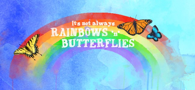 It's Not Always Rainbows and Butterflies...