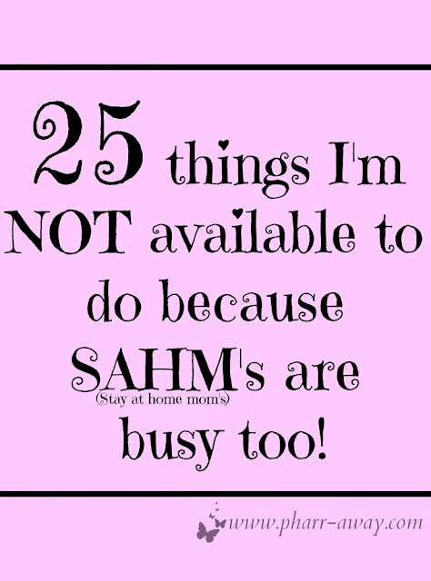 Twenty-Five things I'm NOT available to do because SAHM's are busy too, probably busier than you!