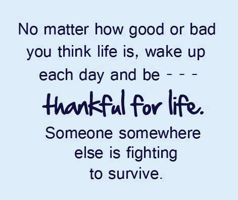 No matter how good or bad you think life is, wake up each day and be--- Thankful for life. Someone somewhere else is fighting to survive.