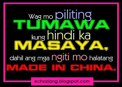 Wag mo piliting tumawa kung hindi ka masaya, dahil ang mga ngiti mo halatang MADE in CHINA.