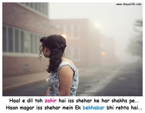 Haal e dil toh zahir hai iss shehar mein har shakhs per.. Haan magar iss shehar mein Ek bekhabar bhi rehta hai..