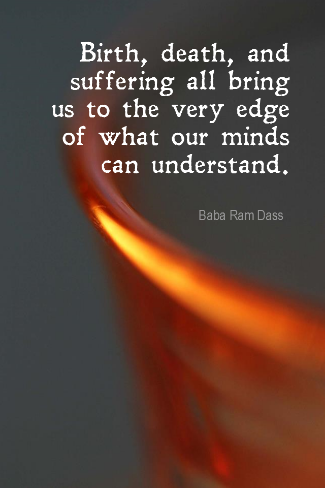visual quote - image quotation for ACCEPTANCE - Birth, death, and suffering all bring us to the very edge of what our minds can understand. - Baba Ram Dass