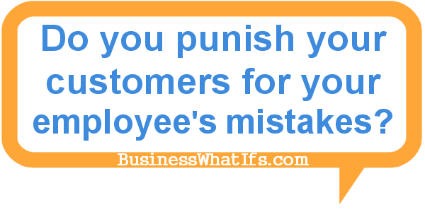Do you punish your customers for your employee's mistakes?