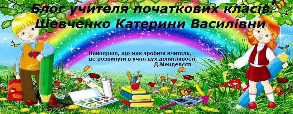 Блог учителя початкових класів                   Шевченко Катерини Василівни