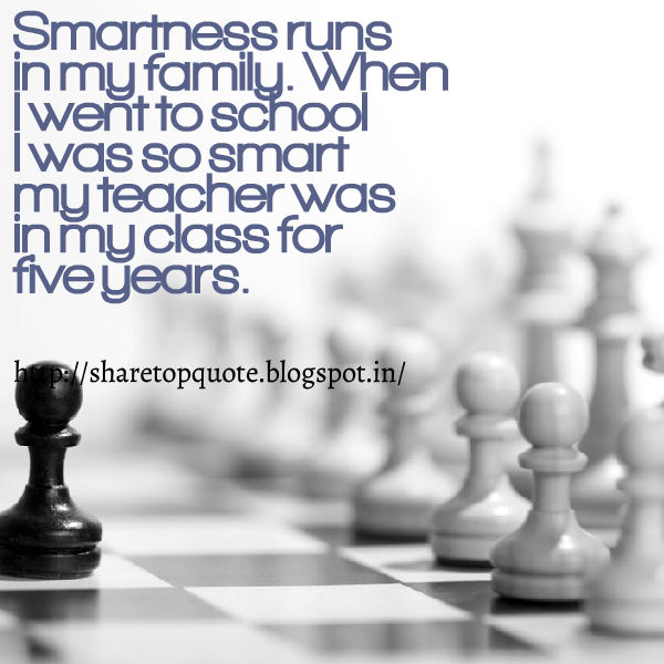 Smartness Runs In My Family. When I Went To School I Was So Smart My  Teacher Was In My Class For Five Years.