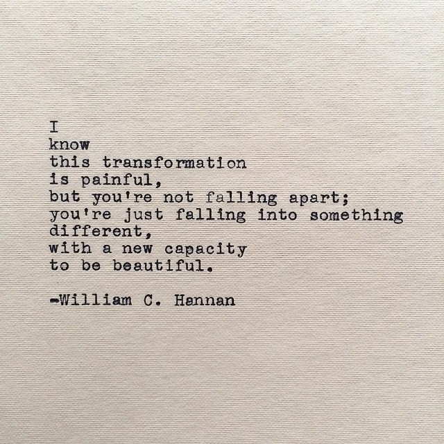 i know this transformation is painful, but you're not falling apart; you're just falling into something different, with a new capacity to be beautiful. -william c. hannan