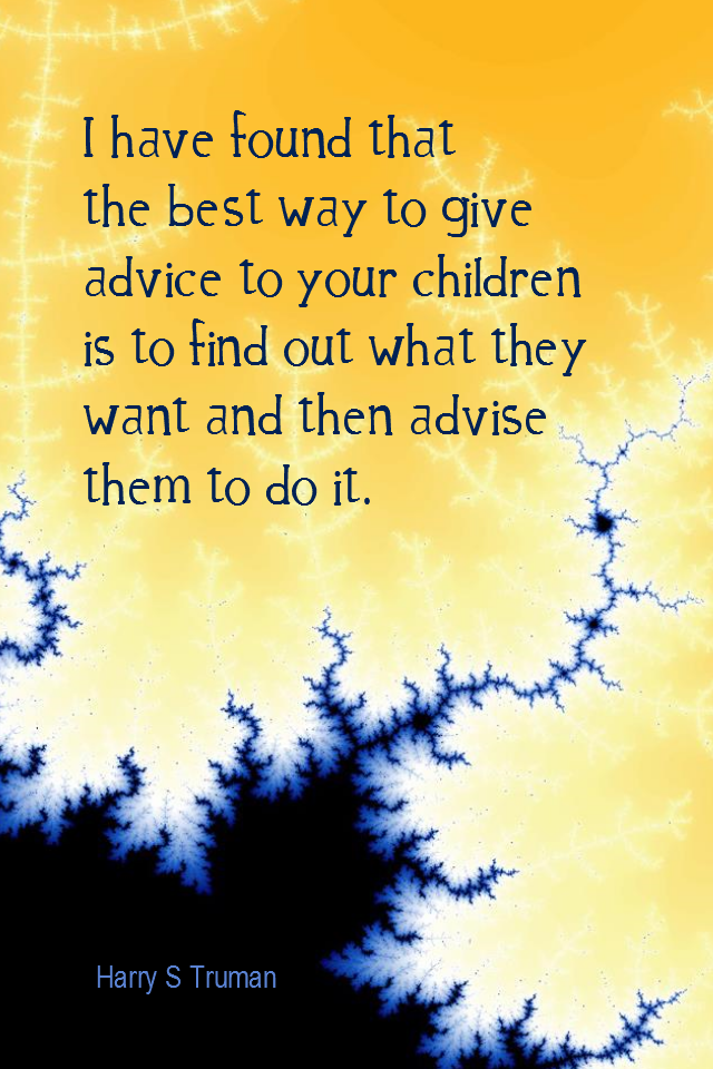 visual quote - image quotation for FAMILY - I have found the best way to give advice to your children is to find out what they want and then advise them to do it. - Harry S Truman
