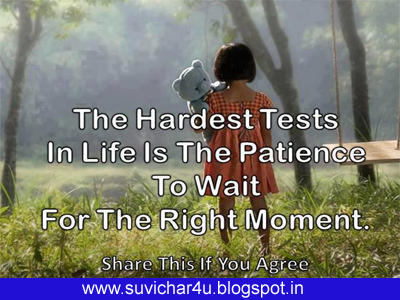 The hardest tests in life is the patience to wait for the right moment.