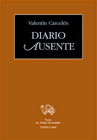 """Valentín Carcelén, """"Diario austente""""  Ed. El Toro de Barro, Carlos Morales ed.  Tarancón de Cuenca, 2011.  edicioneseltorodebarro@yahoo.es PVP: 10 euros."""