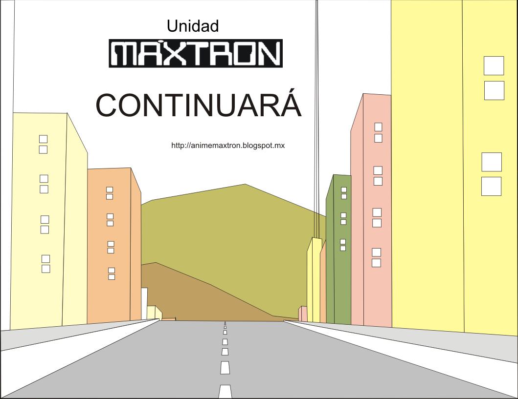 Unidad MÁXTRON historieta cómica continuará  http://animemaxtron.blogspot.mx