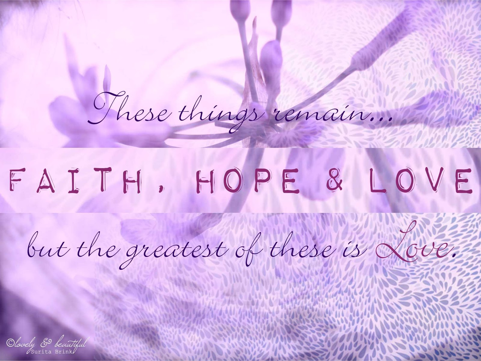 love and faith And now these three remain: faith, hope and love but the greatest of these is love.