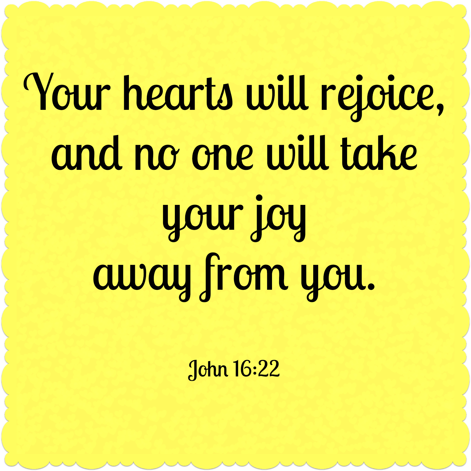 Your hearts will rejoice and no one will take your joy away from you.  John 16:22