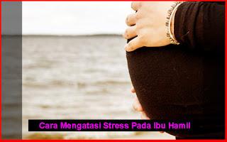 Cara Mengatasi Stress Pada Ibu Hamil