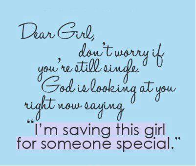 Dear Girl, don't worry if you're still single. God is looking at you right now saying I'm saving this girl for someone special.