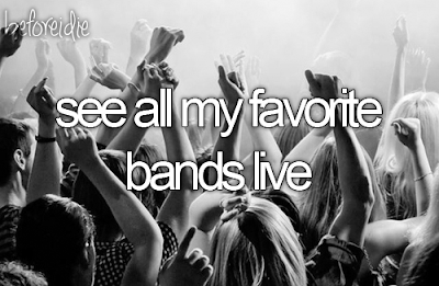 Bucket List. Before I Die see all my favorite bands live