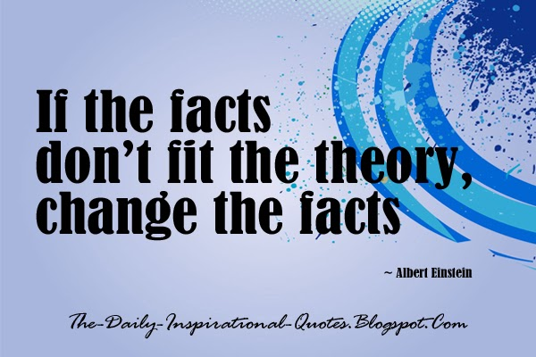 If the facts don't fit the theory, change the facts. - Albert Einstein