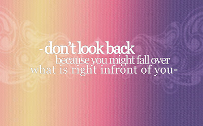 Don't look back because you might fall over what is right infront of you