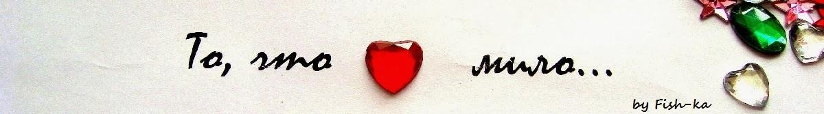 То, что сердцу мило