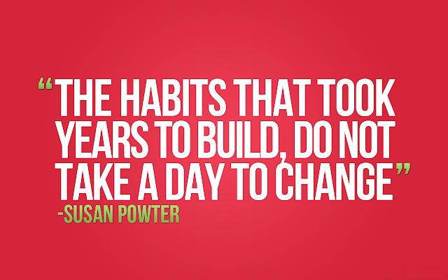The habits that took years to build, do not take a day to change