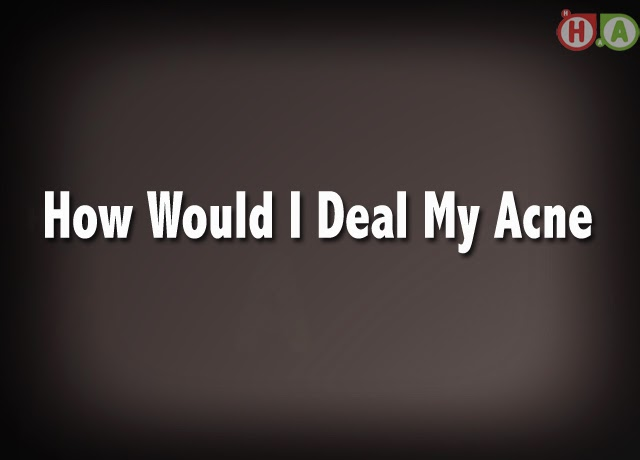 How Would I Deal My Acne