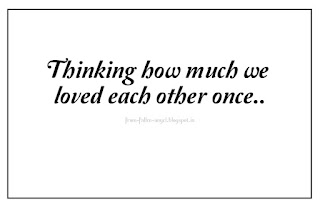 Thinking how much we loved each other once..