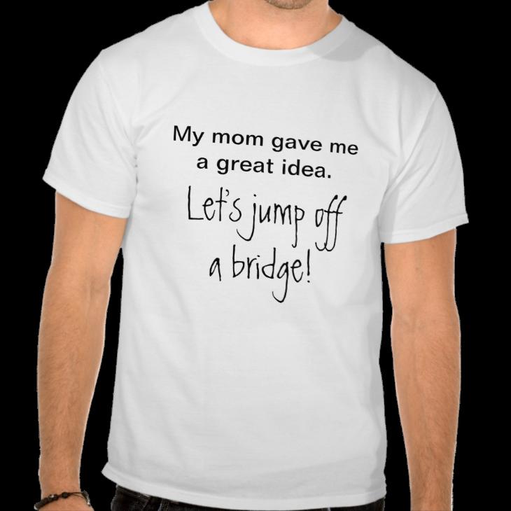 http://www.zazzle.com/lets_jump_off_a_bridge_tshirt-235970830835878068