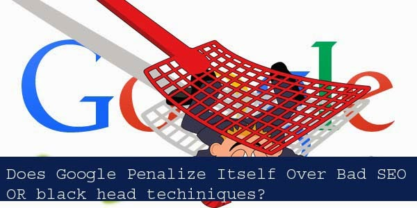 Does Google Penalize Itself Over Bad SEO OR black head techiniques?