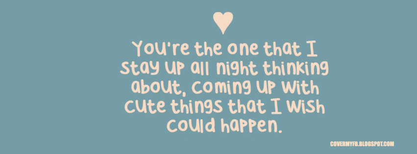 You are the one that I stay up all night thinking about, coming up with cute things that I wish could happen.(Facebook Cover Of Night Thinking Quote).