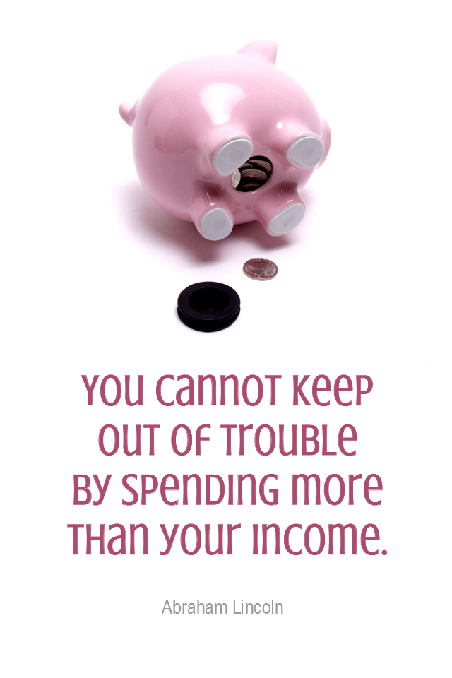 visual quote - image quotation for MONEY - You cannot keep out of trouble by spending more than your income. - Abraham Lincoln