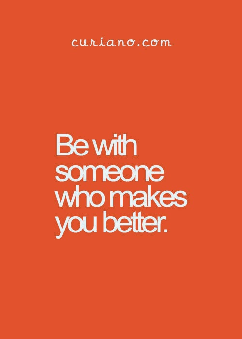 """Be with someone who makes you better."" ~ curiano.com"