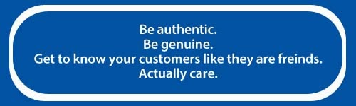 Be authentic. Be genuine. Know you customers like they are your friends. Actually care.