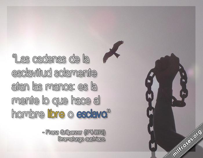 Las cadenas de la esclavitud solamente atan las manos: es la mente lo que hace al hombre libre o esclavo. Franz Grillparzer Dramaturgo austriaco frases