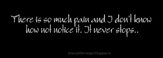 There is so much pain,  and I don't know how not notice it. It never stops..