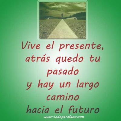 Vive el presente atrás quedo tu pasado y hay un largo camino hacia el futuro